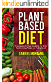 Plant Based Diet: Transitioning to a Plant Based Diet for Better Health, Losing Weight, and Feeling Great (Plant Based Cookbook, Plant Based, Plant Based Recipes Book 1)