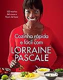Cozinha rápida e fácil com Lorraine Pascale: 100 receitas deliciosas e fáceis de fazer