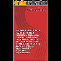 Un breve repaso de la ley de propiedad intelectual (patentes, marcas registradas, derechos de autor y secretos industriales) de los Estados Unidos para la gerencia empresarial y asesores corporativos