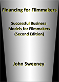 Financing for Filmmakers: Successful Business Models for Filmmakers (Second Edition) (English Edition)