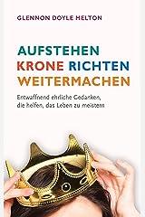 Aufstehen, Krone richten, weitermachen: Entwaffnend ehrliche Gedanken, die helfen, das Leben zu meistern. (German Edition) Kindle Edition