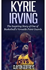 Kyrie Irving: The Inspiring Story of One of Basketball's Most Versatile Point Guards (Basketball Biography Books) Kindle Edition