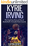 Kyrie Irving: The Inspiring Story of One of Basketball's Most Versatile Point Guards (Basketball Biography Books)