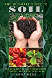 The Ultimate Guide to Soil: The Real Dirt on Cultivating Crops, Compost, and a Healthier Home