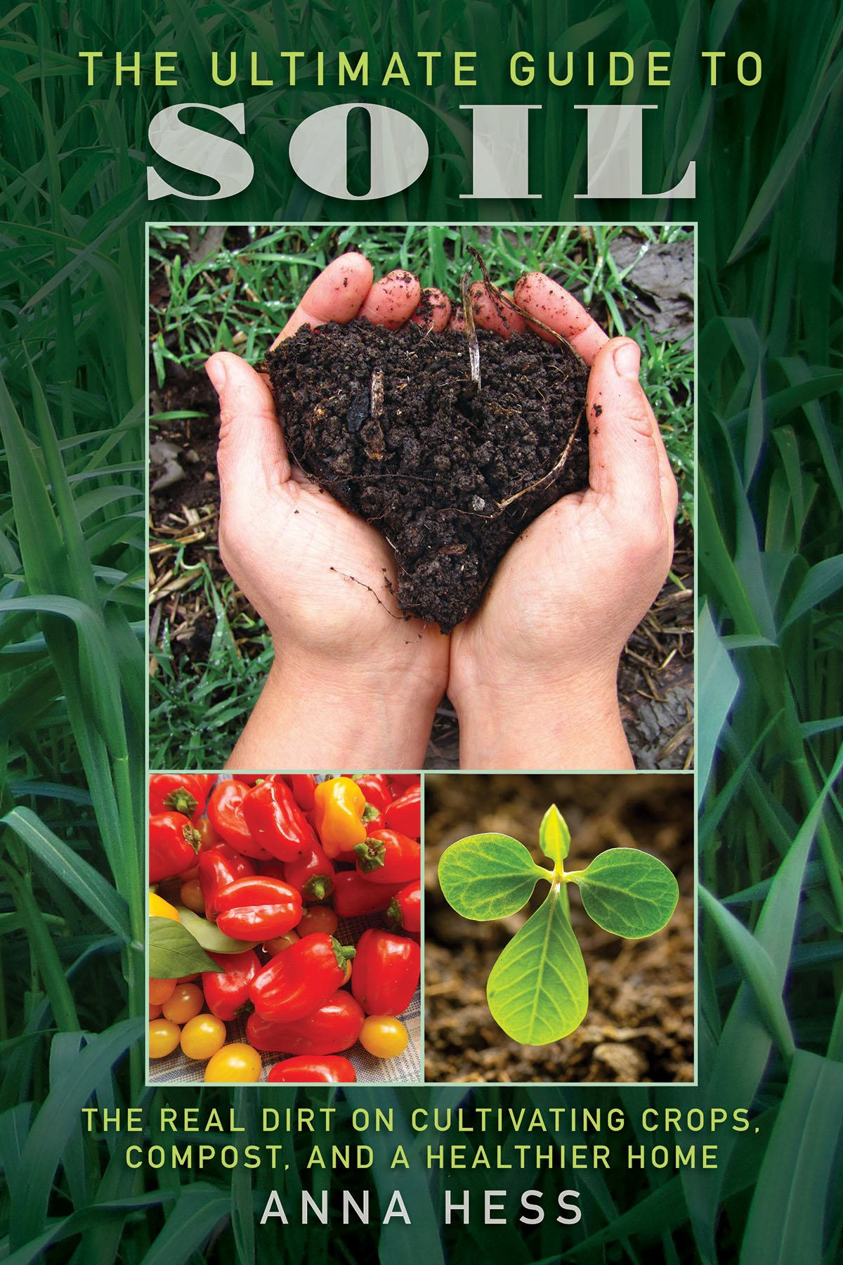 Download The Ultimate Guide to Soil: The Real Dirt on Cultivating Crops, Compost, and a Healthier Home PDF