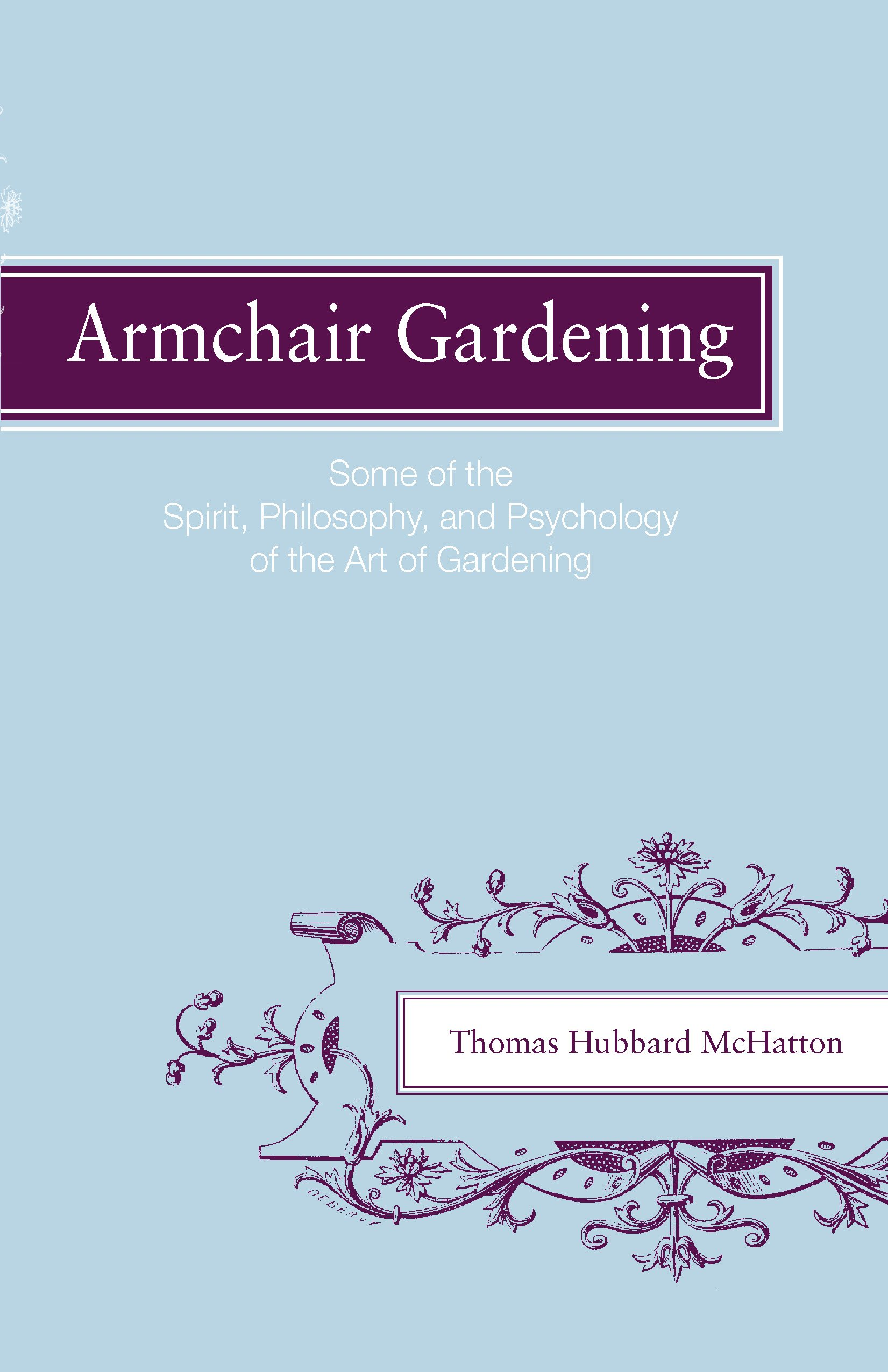 Armchair Gardening: Some Of The Spirit, Philosophy And Psychology Of The  Art Of Gardening: Thomas Hubbard McHatton: 9780820335452: Amazon.com: Books