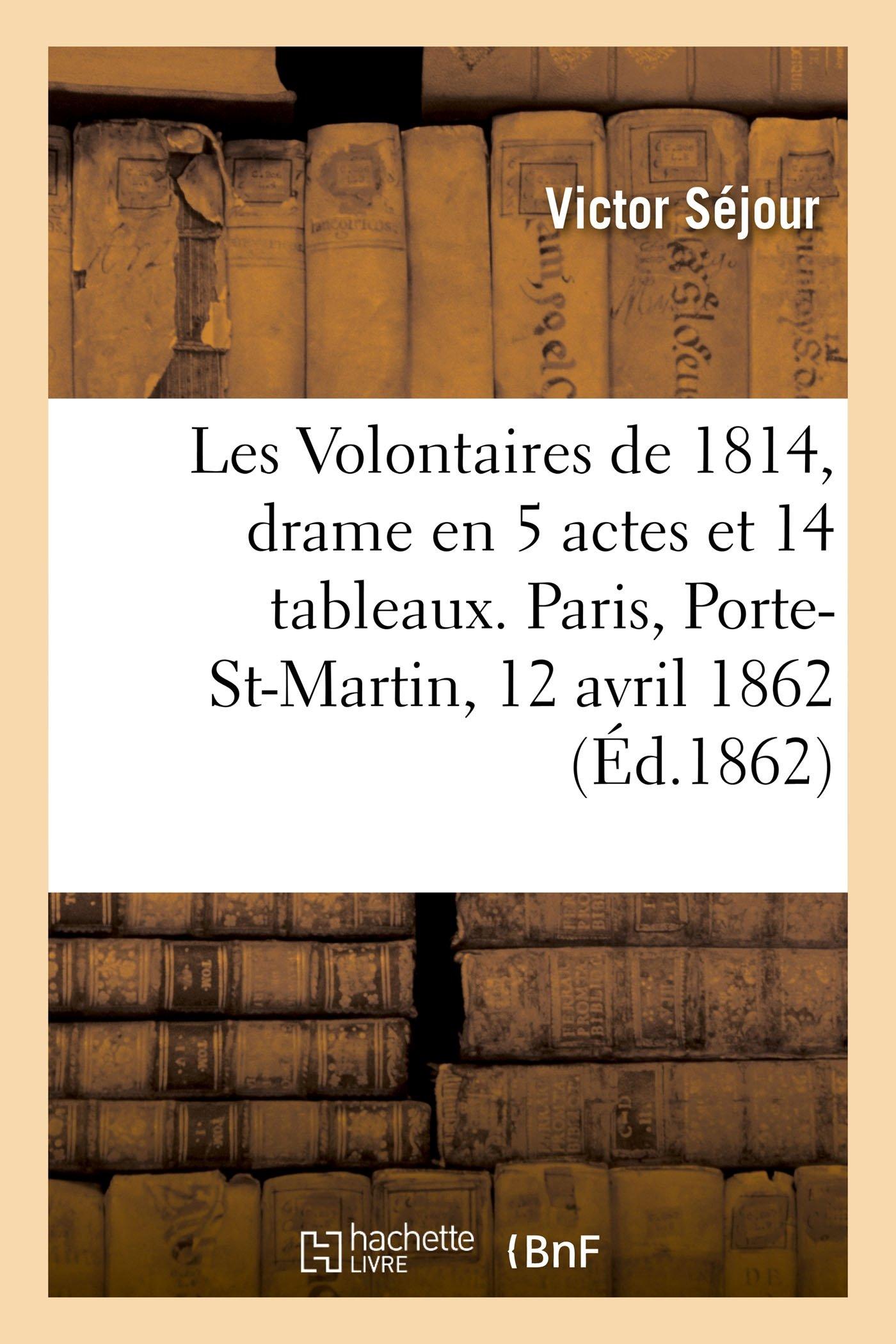Download Les Volontaires de 1814, Drame En 5 Actes Et 14 Tableaux. Paris, Porte-Saint-Martin, 12 Avril 1862. (Litterature) (French Edition) PDF