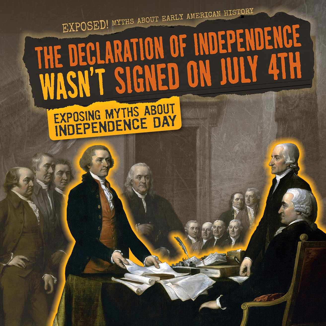 The Declaration of Independence Wasn't Signed on July 4th: Exposing Myths About Independence Day (Exposed! Myths About Early American History)
