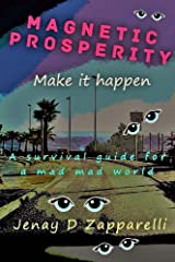 Magnetic Prosperity: Make it happen: A survival guide for a mad mad world Kindle Edition