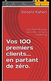Vos 100 premiers clients... en partant de zéro.: Sans faire de pub, sans site... et sans marketing (Expert en 30 minutes t. 11)