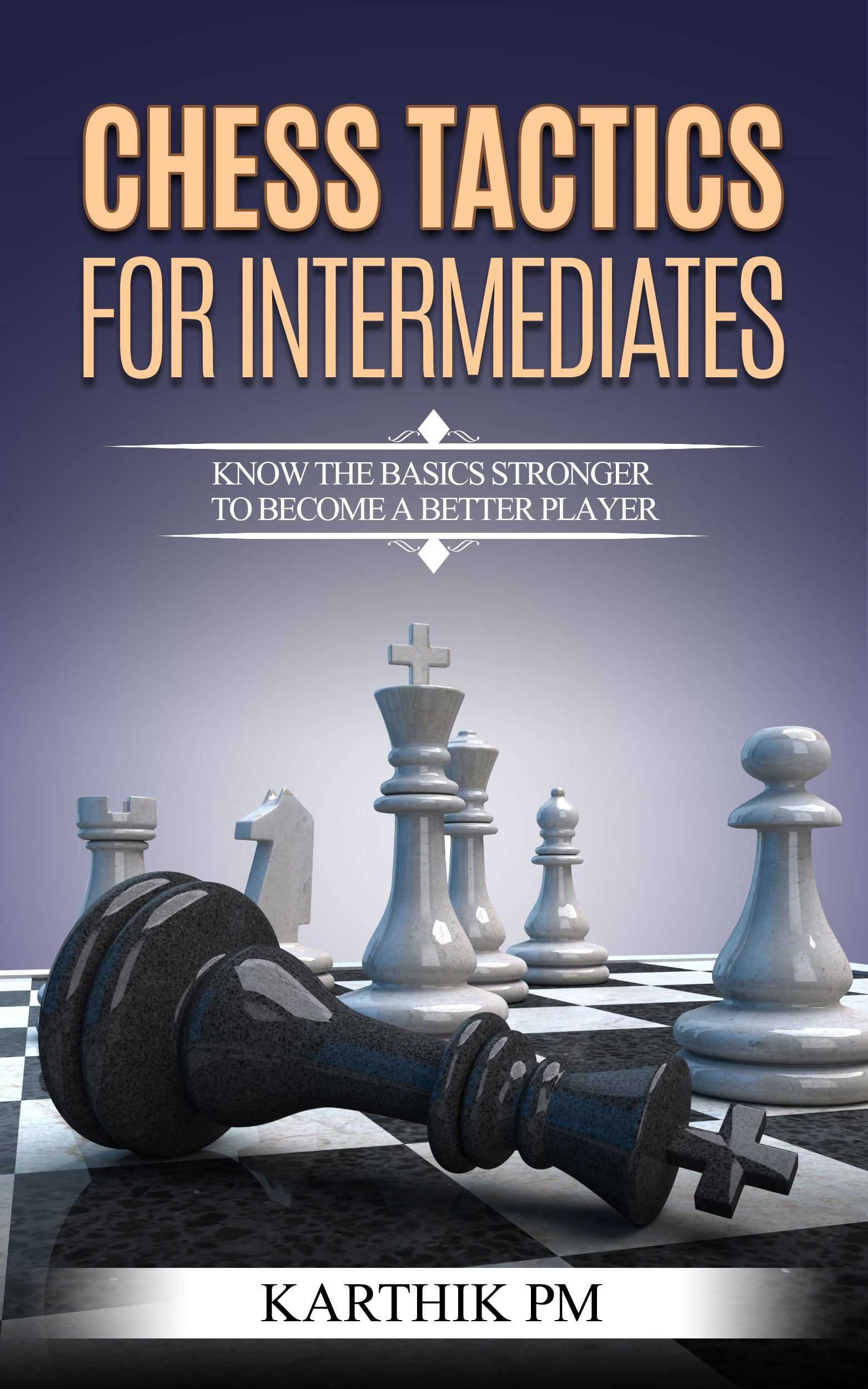 Chess Tactics For Intermediates  Know The Basics Stronger To Become A Better Player   English Edition
