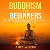 Buddhism for Beginners: The Ultimate Guide to Develop a Zen Mind, Improve Your Life and Eliminate Stress
