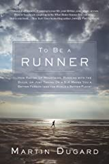 To Be a Runner: How Racing Up Mountains, Running with the Bulls, or Just Taking on a 5-K Makes You a Better Person and the World a Better Place Kindle Edition