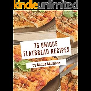 75 Unique Flatbread Recipes: The Best-ever of Flatbread Cookbook