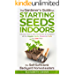 The Gardener's Guide To Starting Seeds Indoors For Self-Sufficient Backyard Homesteaders: Discover How To Sow, Germinate…