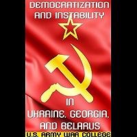 Democratization and Instability in Ukraine, Georgia, and Belarus