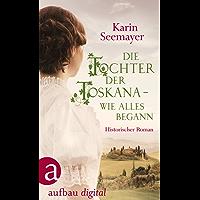 Die Tochter der Toskana – wie alles begann: Historischer Roman (Die große Toskana-Saga)