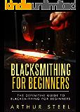 Blacksmithing for Beginners: The definitive guide to blacksmithing for beginners