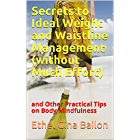 Secrets to Ideal Weight and Waistline Management (without Much Effort): and Other Practical Tips on Body Mindfulness