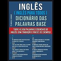 Inglês ( Inglês Para Todos ) Dicionário das Palavras Base: Todas as 850 palavras essenciais do Inglês, com tradução e frases de exemplo (Foreign Language Learning Guides)