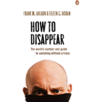 How to Disappear: The world's number one guide to vanishing without