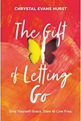 The Gift of Letting Go: Give Yourself Grace. Dare to Live Free. Kindle Edition