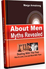 About Men: Myths Revealed: Dealing With The Fear, How To Love, Live And Work With Them Kindle Edition