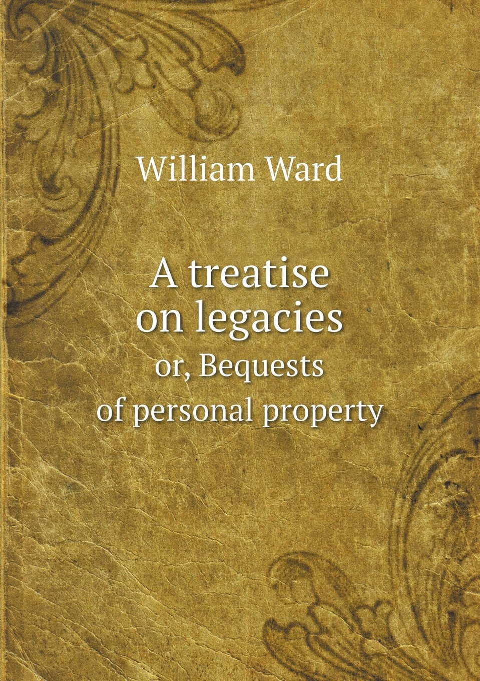 Read Online A treatise on legacies or, Bequests of personal property PDF