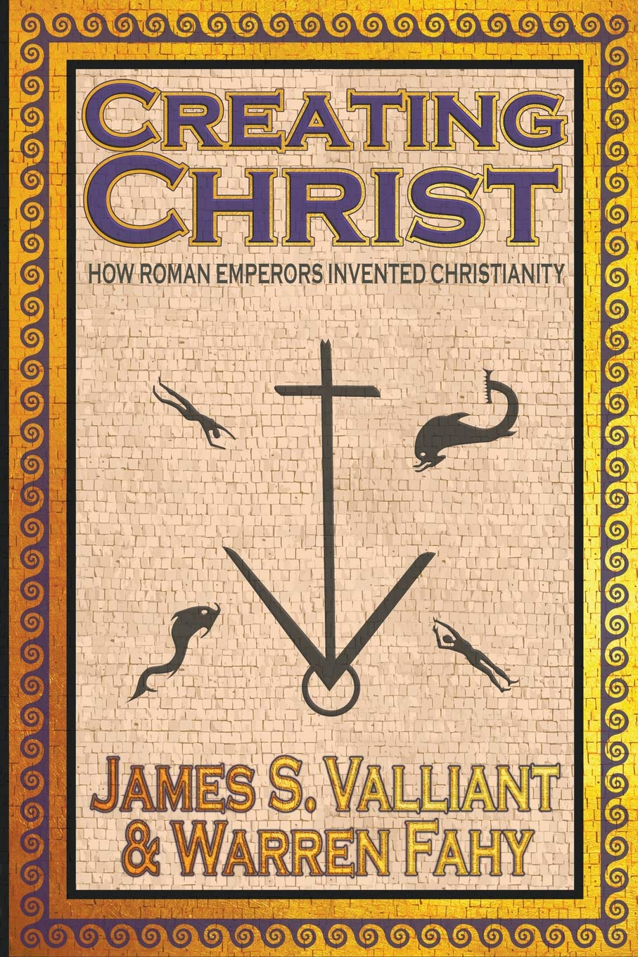 Creating Christ: How Roman Emperors Invented Christianity por James S. Valliant