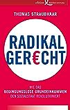 Radikal gerecht: Wie das bedingungslose Grundeinkommen den Sozialstaat revolutioniert
