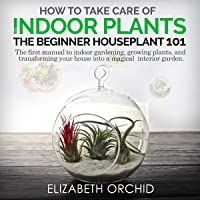 How to Take Care of Indoor Plants: The Beginner Houseplant 101: The First Manual to Indoor Gardening, Growing Plants…