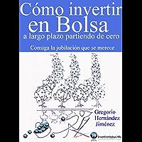 Cómo invertir en Bolsa a largo plazo partiendo de cero (Consiga la jubilación que se merece) (Spanish Edition)