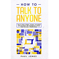 How to Talk to Anyone: How to Talk in Public, at Work, at Anytime and Anywhere with Confidence to Have Great Success in Relationships (English Edition)