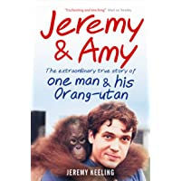 Jeremy and Amy: The Extraordinary True Story of One Man and His Orang-Utan