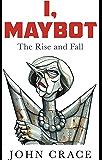 I, Maybot: The Rise and Fall (English Edition)