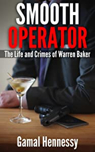 Smooth Operator:  The Life and Crimes of Warren Baker (The Crime and Passion Series Book 1)