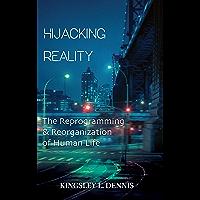 Hijacking Reality : The Reprogramming & Reorganization of Human Life