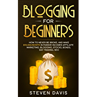 Blogging for Beginners: How to Never Be Broke, and Make $10,000/month in Passive Incomes Affiliate Marketing, Blogging, Stocks, Bonds, Day Trading, SEO (English Edition)