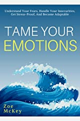 Tame Your Emotions: Understand Your Fears, Handle Your Insecurities, Get Stress-Proof, And Become Adaptable (Emotion Management Book 2) Kindle Edition
