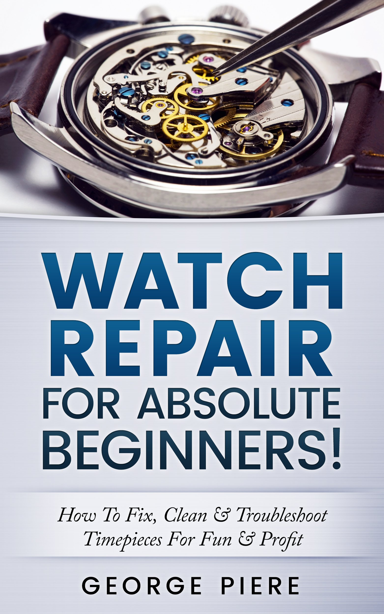 Watch Repair For Absolute Beginners   How To Fix Clean And Troubleshoot Timepieces For Fun And Profit  English Edition