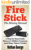 Fire Stick: The Missing Manual - A Step by Step Guide, Discover Hidden Features And Many Tips & Tricks!