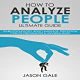 How to Analyze People Ultimate Guide: Learn Psychology, Body Language, Perception, Types of Personalities & Universal Rules