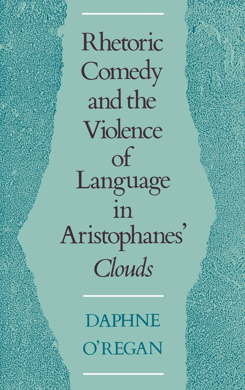 Rhetoric, Comedy, and the Violence of Language in Aristophanes' Clouds by Oxford University Press