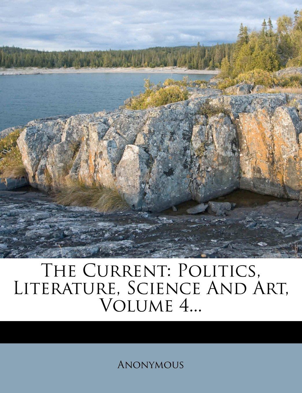 The Current: Politics, Literature, Science And Art, Volume 4... PDF