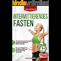 Intermittierendes Fasten für Anfänger: 75 kalorienarme Rezepte, mit denen du schnell und effektiv abnimmst, bis zu 2 Kilogramm pro Woche verlierst und dabei essen kannst, was du willst