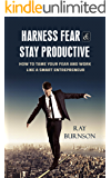 Harness Fear and Stay Productive: How to Tame Your Fear and Work Like A Smart Entrepreneur