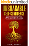 Unshakable Self-Confidence: Simple Steps On How To Live Your Life Beyond Your Fears