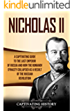 Nicholas II: A Captivating Guide to the Last Emperor of Russia and How the Romanov Dynasty Collapsed as a Result of the…