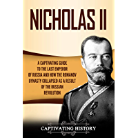 Nicholas II: A Captivating Guide to the Last Emperor of Russia and How the Romanov Dynasty Collapsed as a Result of the Russian Revolution (English Edition)
