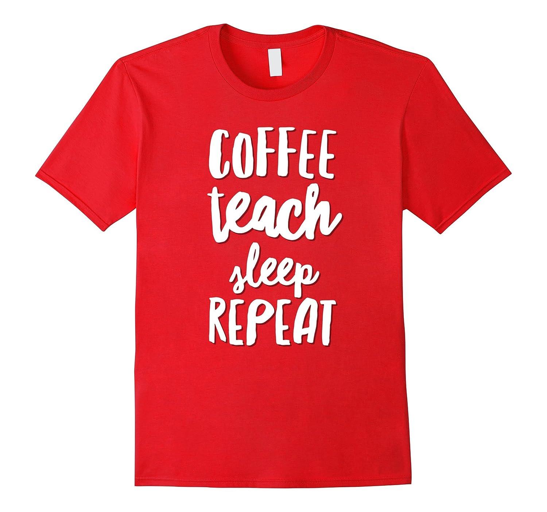 Coffee Teach Sleep Repeat T-Shirt Funny Teacher Quote shirt-ANZ